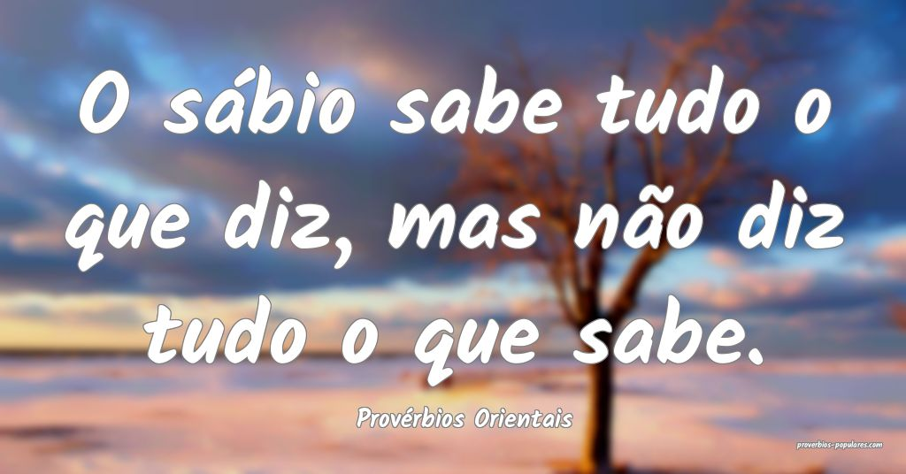 Provérbios Orientais - O sábio sabe tudo o que d ...