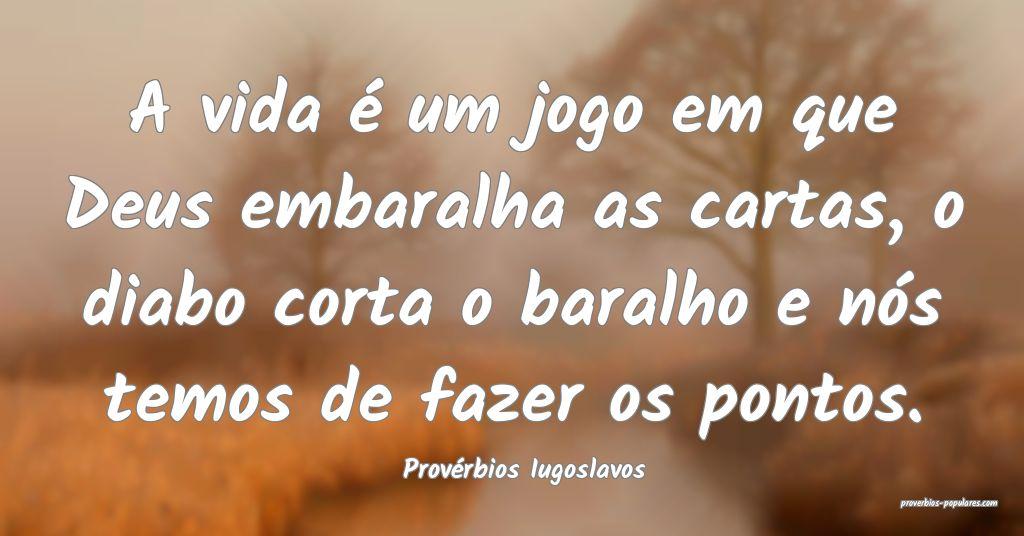Provérbios Iugoslavos - A vida é um jogo em que  ...