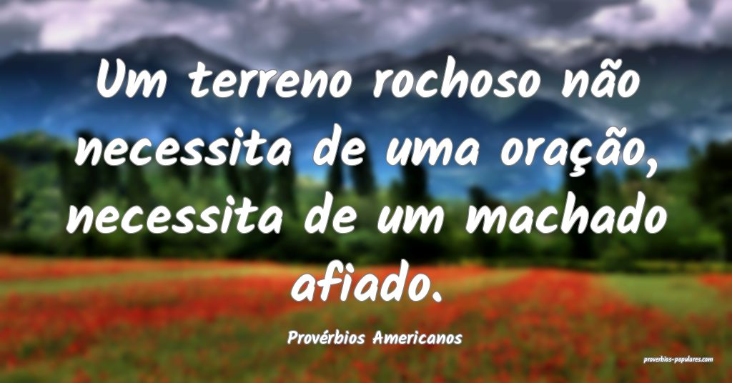 Provérbios Americanos - Um terreno rochoso não n ...