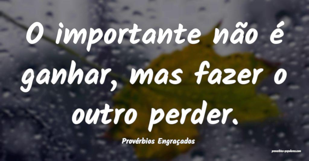 Provérbios Engraçados - O importante não é gan ...