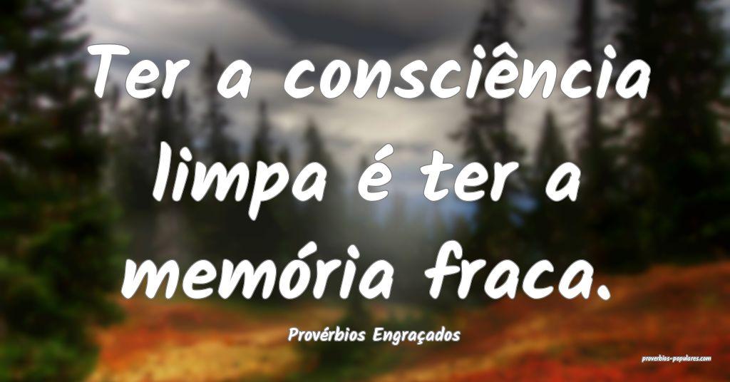 Provérbios Engraçados - Ter a consciência limpa ...