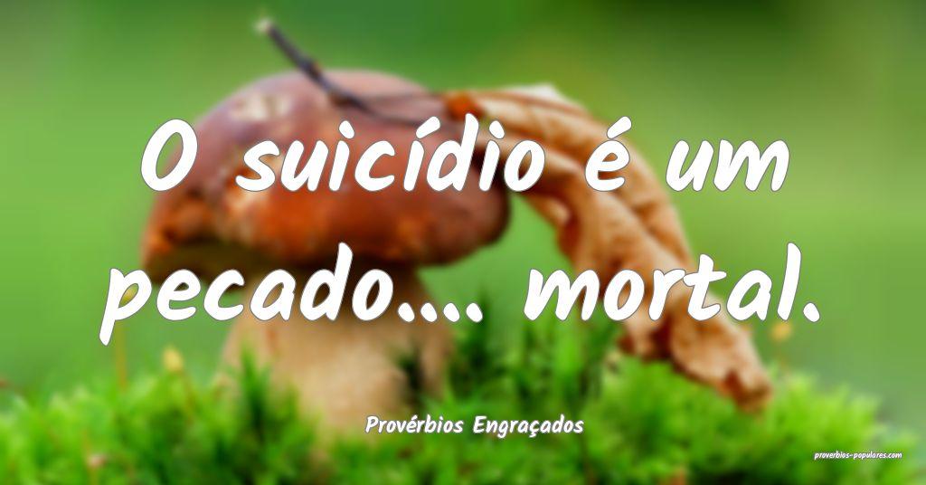 Provérbios Engraçados - O suicídio é um pecado ...