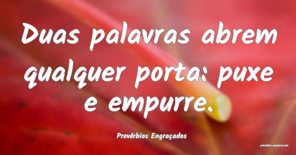 Provérbios Engraçados - Duas palavras abrem qual ...