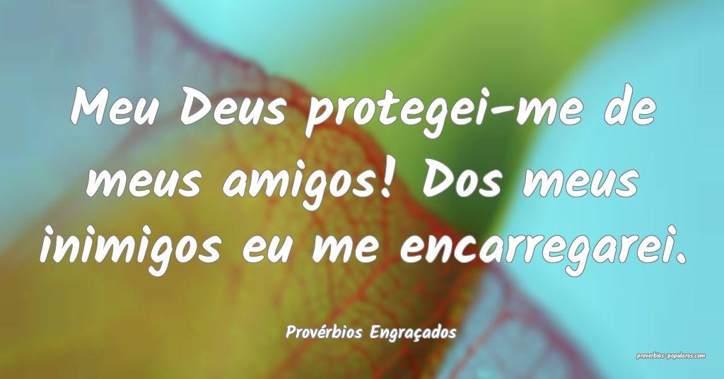 Provérbios Engraçados - Meu Deus protegei-me de  ...