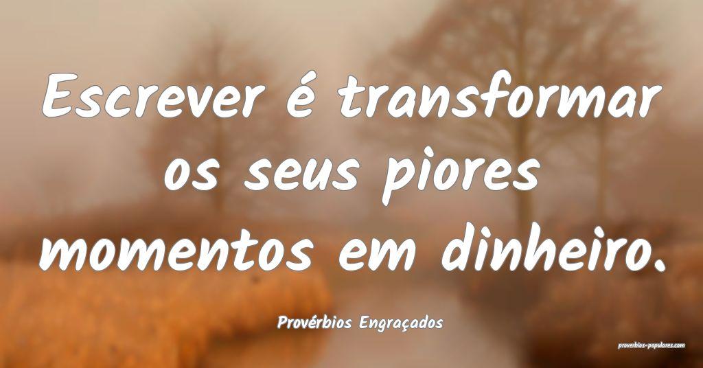 Provérbios Engraçados - Escrever é transformar  ...