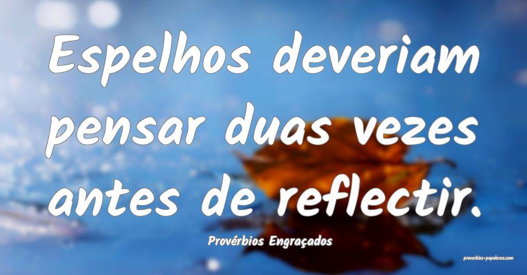 Provérbios Engraçados - Espelhos deveriam pensar ...