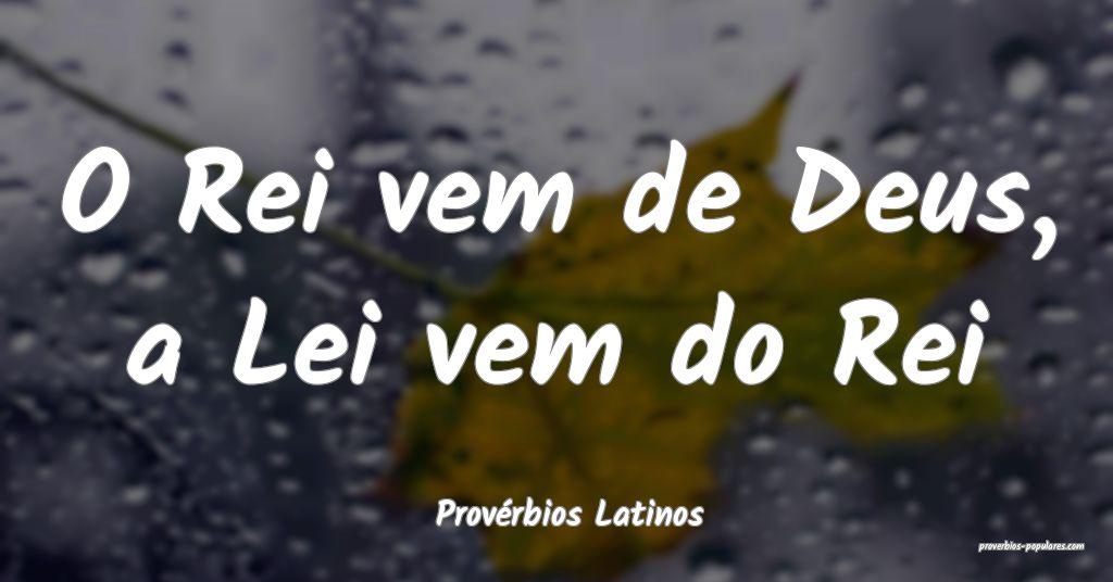 Provérbios Latinos - O Rei vem de Deus, a Lei vem ...