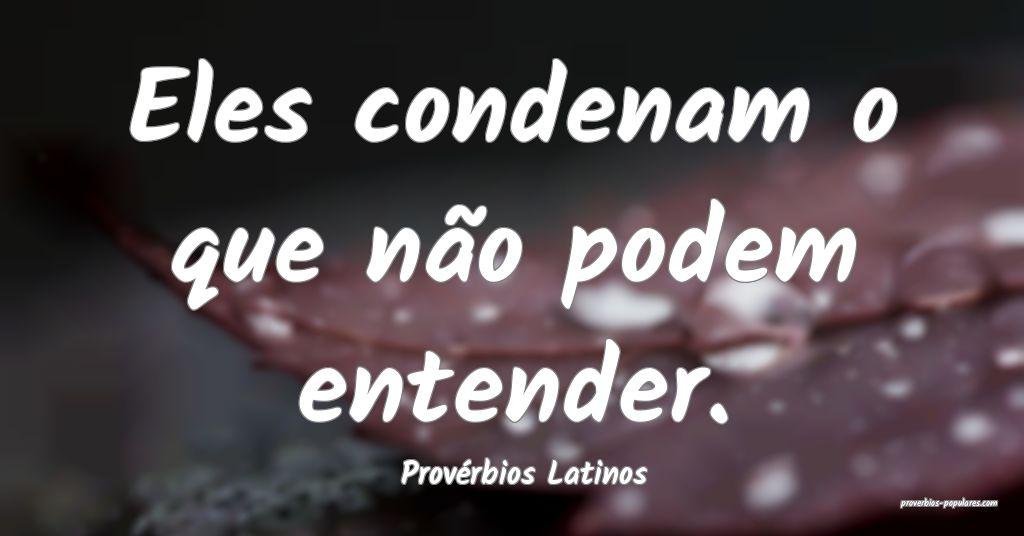 Provérbios Latinos - Eles condenam o que não pod ...