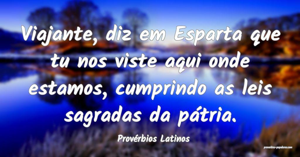 Provérbios Latinos - Viajante, diz em Esparta que ...