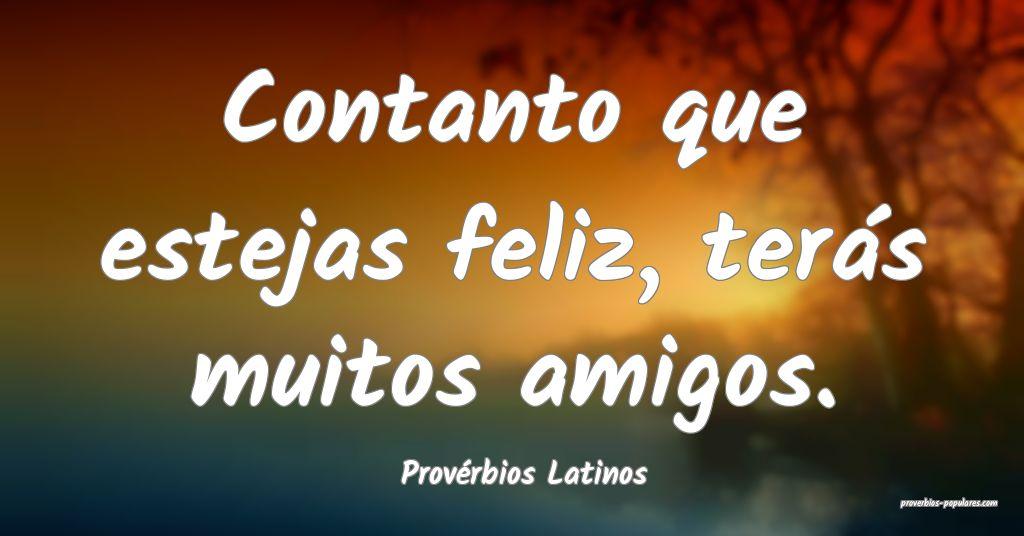 Provérbios Latinos - Contanto que estejas feliz,  ...