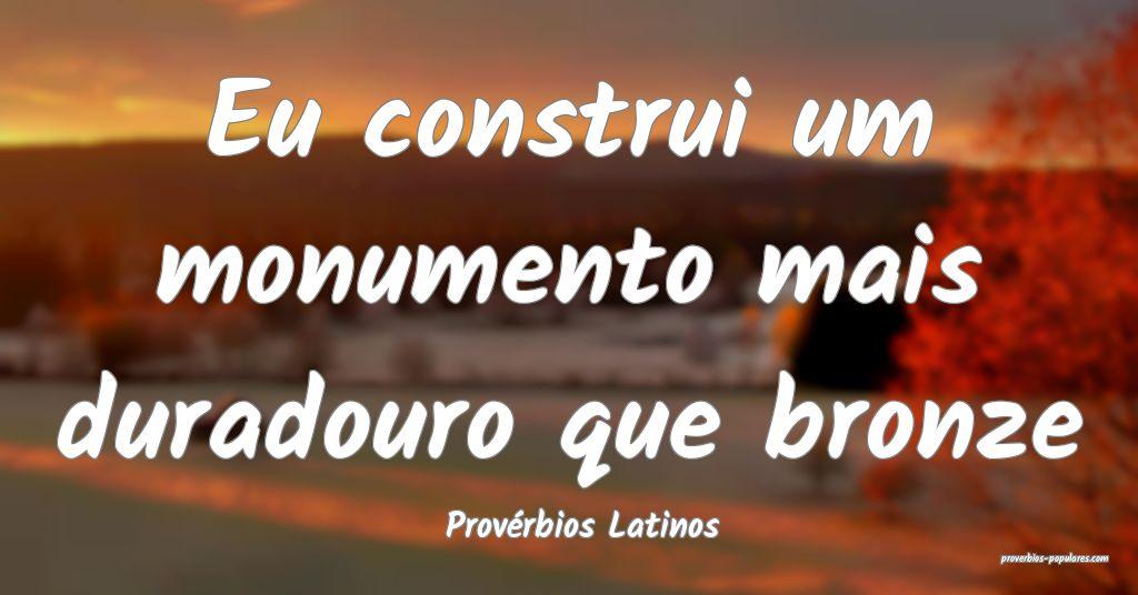 Provérbios Latinos - Eu construi um monumento mai ...