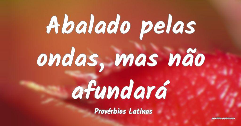 Provérbios Latinos - Abalado pelas ondas, mas nã ...