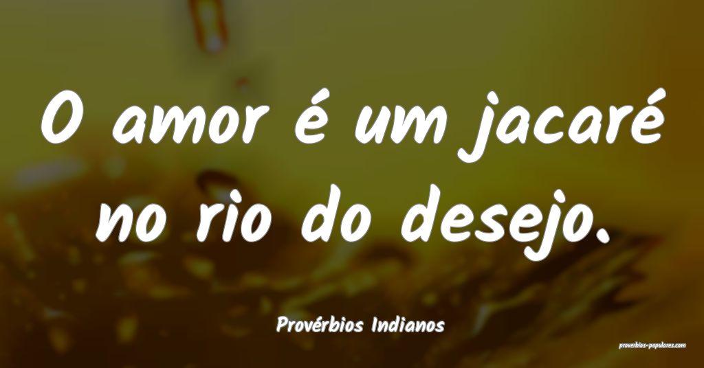 Provérbios Indianos - O amor é um jacaré no rio ...