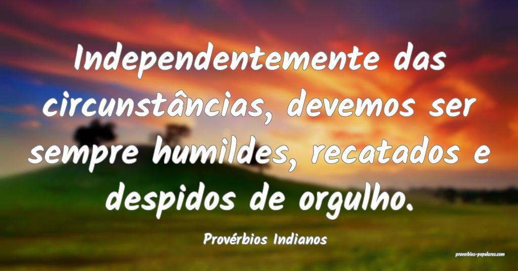 Provérbios Indianos - Independentemente das circu ...