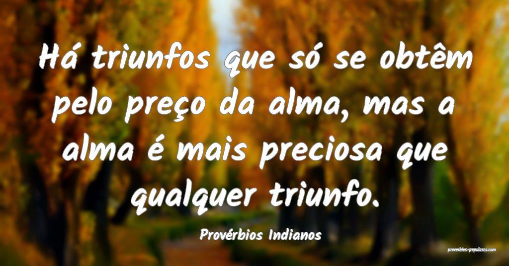 Provérbios Indianos - Há triunfos que só se obt ...