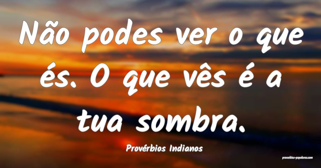 Provérbios Indianos - Não podes ver o que és. O ...