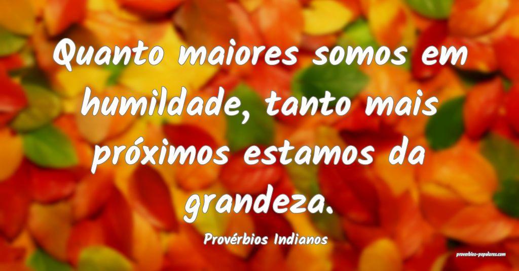 Provérbios Indianos - Quanto maiores somos em hum ...