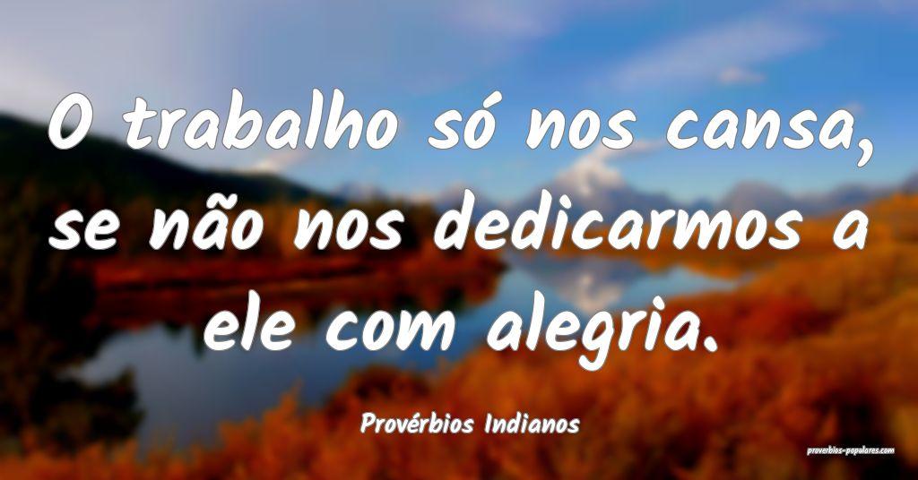 Provérbios Indianos - O trabalho só nos cansa, s ...