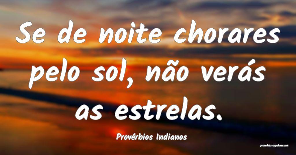 Provérbios Indianos - Se de noite chorares pelo s ...