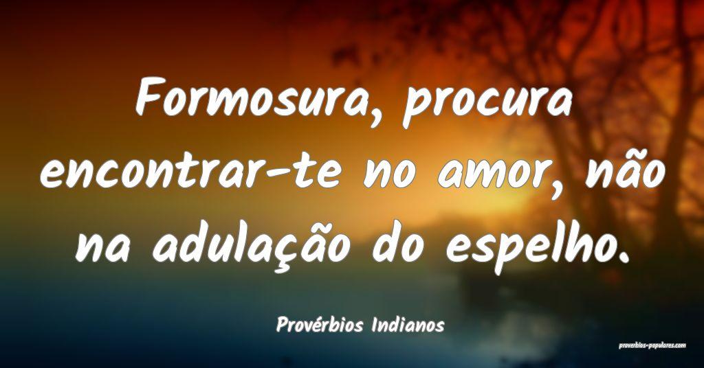 Provérbios Indianos - Formosura, procura encontra ...
