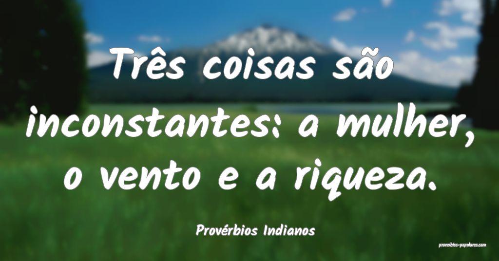 Provérbios Indianos - Três coisas são inconstan ...