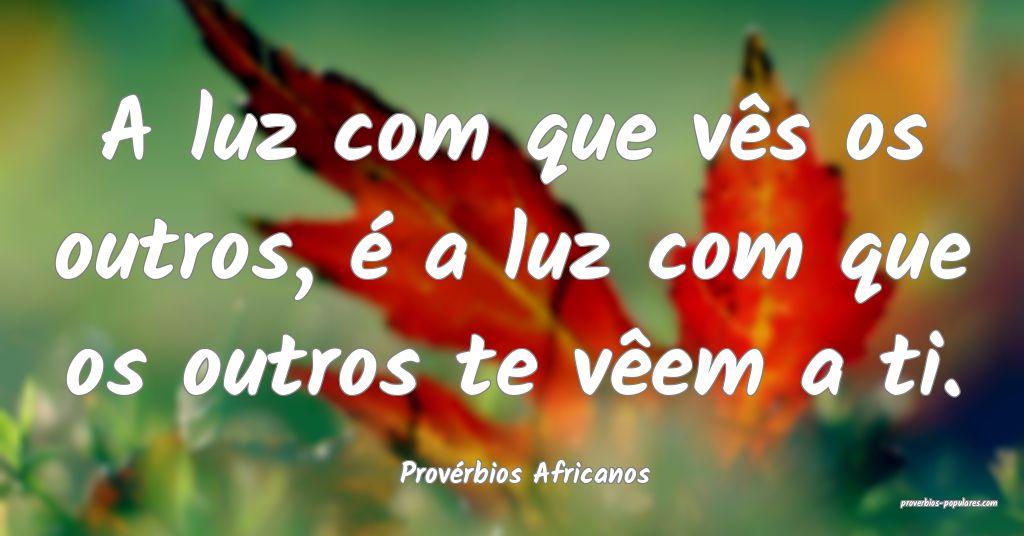 Provérbios Africanos - A luz com que vês os outr ...