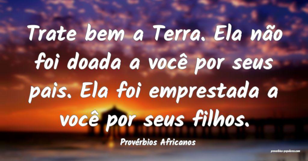 Provérbios Africanos - Trate bem a Terra. Ela nã ...