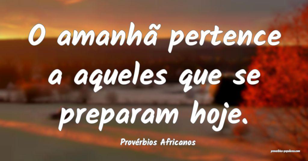 Provérbios Africanos - O amanhã pertence a aquel ...