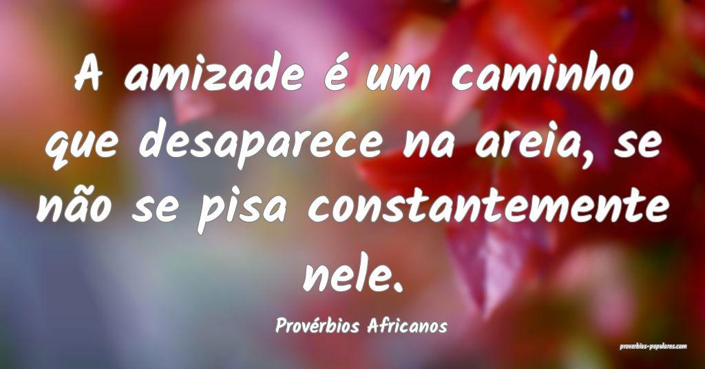 Provérbios Africanos - A amizade é um caminho qu ...