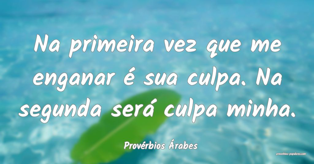 Provérbios Árabes - Na primeira vez que me engan ...