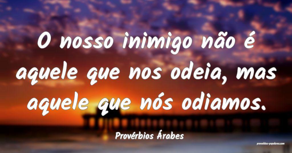 Provérbios Árabes - O nosso inimigo não é aque ...