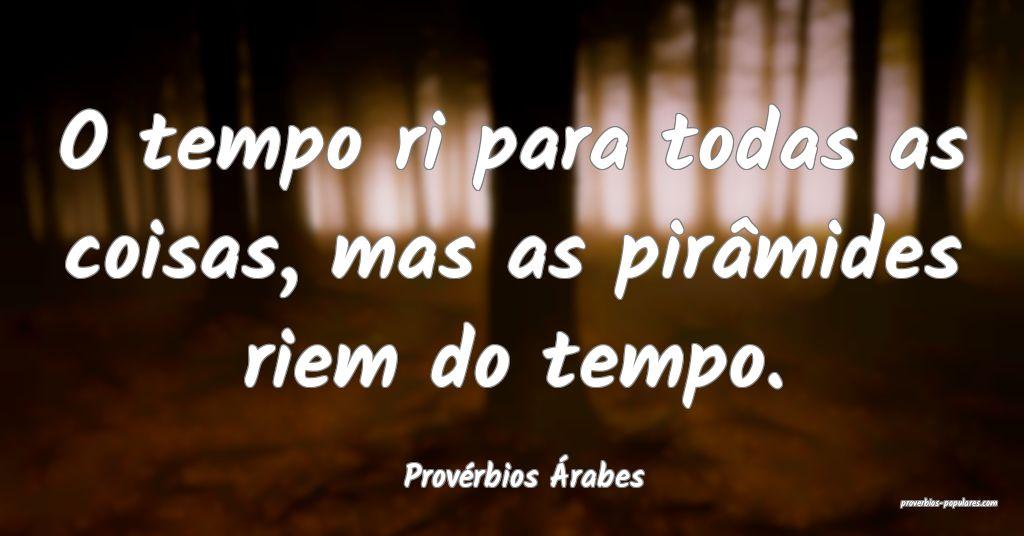 Provérbios Árabes - O tempo ri para todas as coi ...