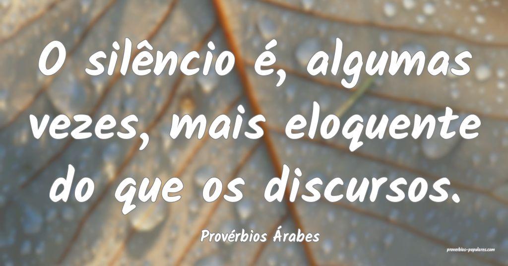 Provérbios Árabes - O silêncio é, algumas veze ...