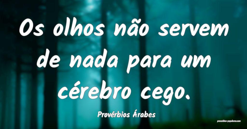 Provérbios Árabes - Os olhos não servem de nada ...