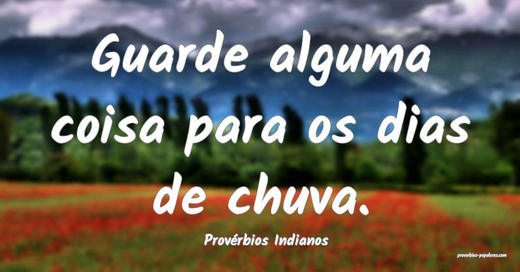 Provérbios Indianos - Guarde alguma coisa para os ...