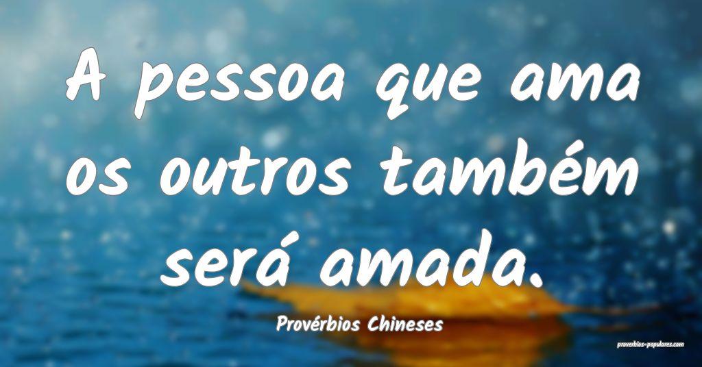 Provérbios Chineses - A pessoa que ama os outros  ...