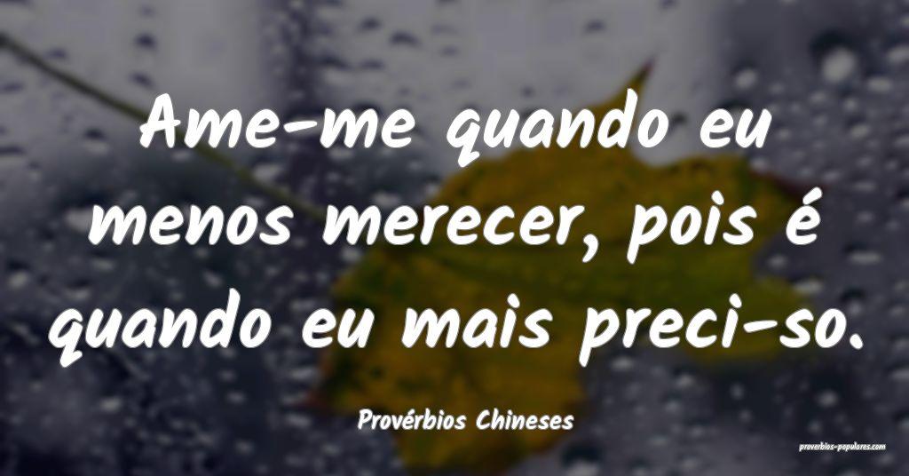 Provérbios Chineses - Ame-me quando eu menos mere ...