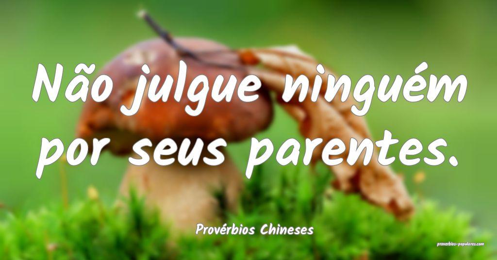 Provérbios Chineses - Não julgue ninguém por se ...