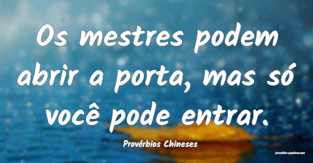 Provérbios Chineses - Os mestres podem abrir a po ...