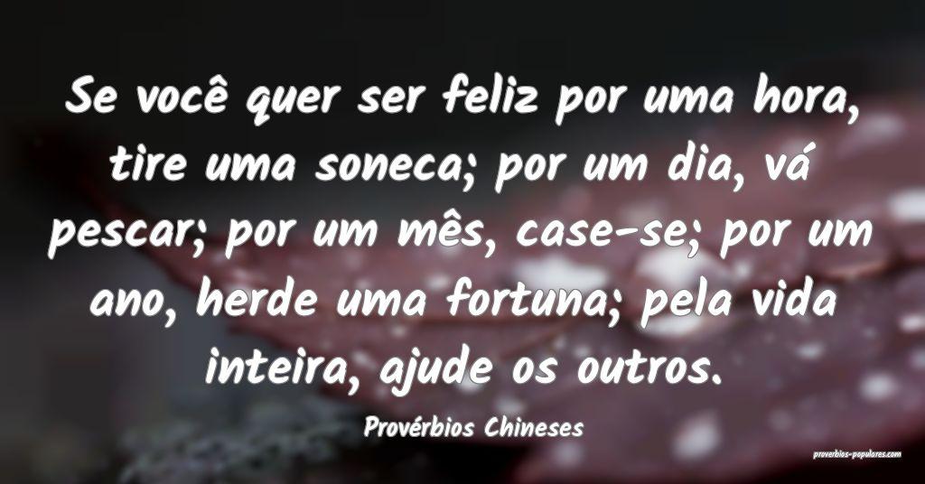 Provérbios Chineses - Se você quer ser feliz por ...