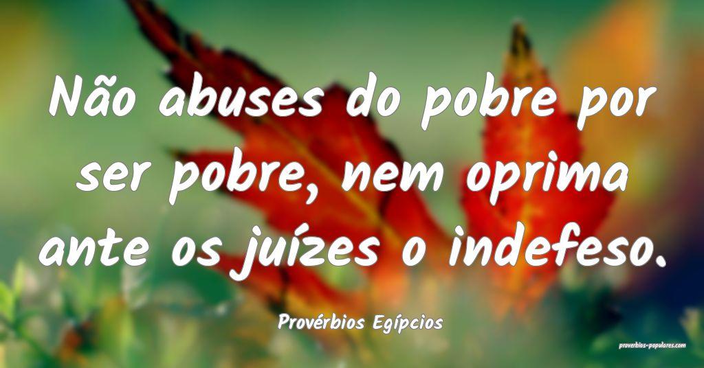 Provérbios Egípcios - Não abuses do pobre por s ...