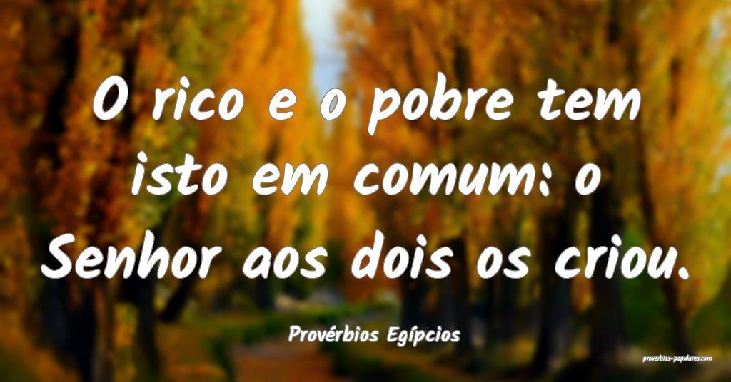 Provérbios Egípcios - O rico e o pobre tem isto  ...