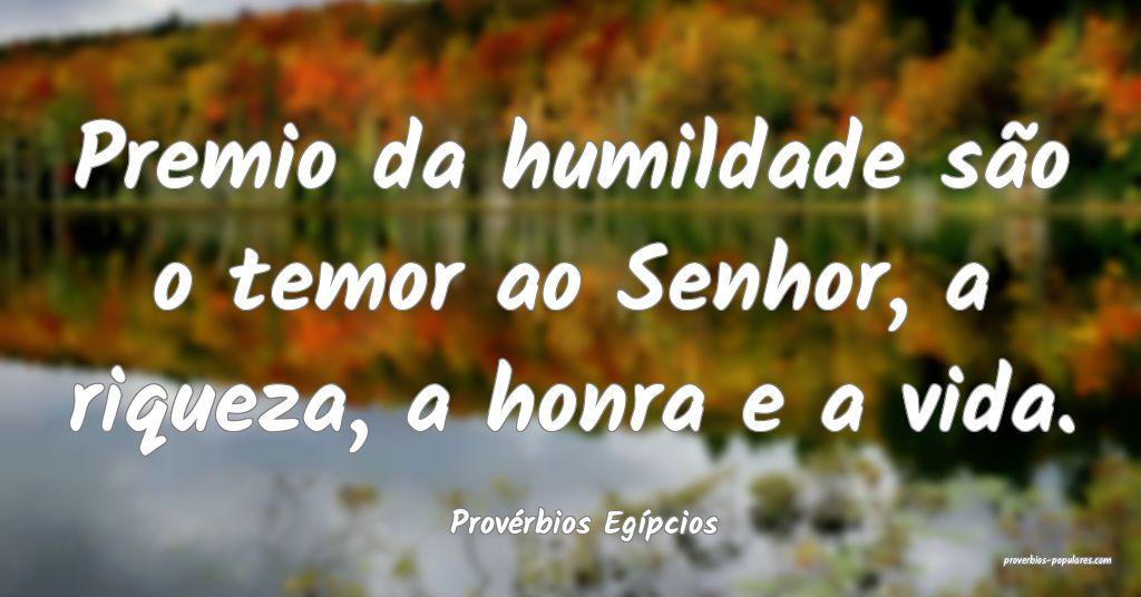 Provérbios Egípcios - Premio da humildade são o ...