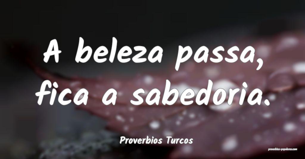 Proverbios Turcos - A beleza passa, fica a sabedor ...