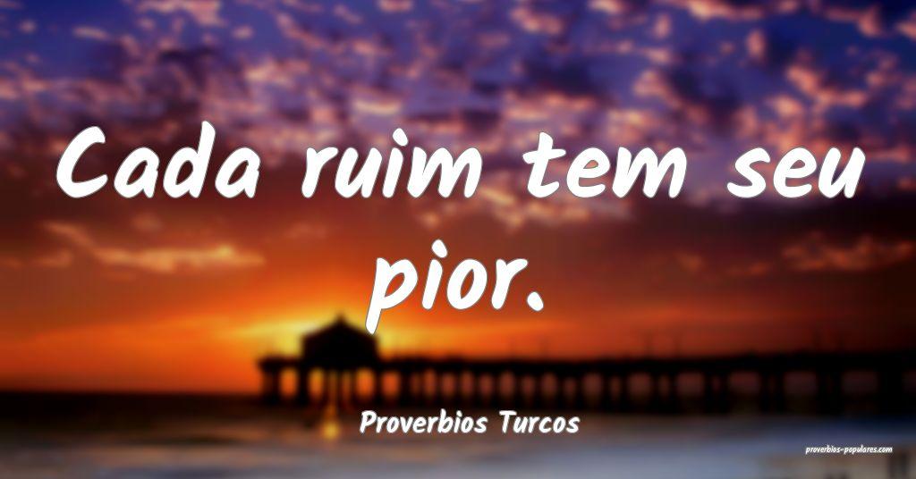 Proverbios Turcos - Cada ruim tem seu pior.  ...