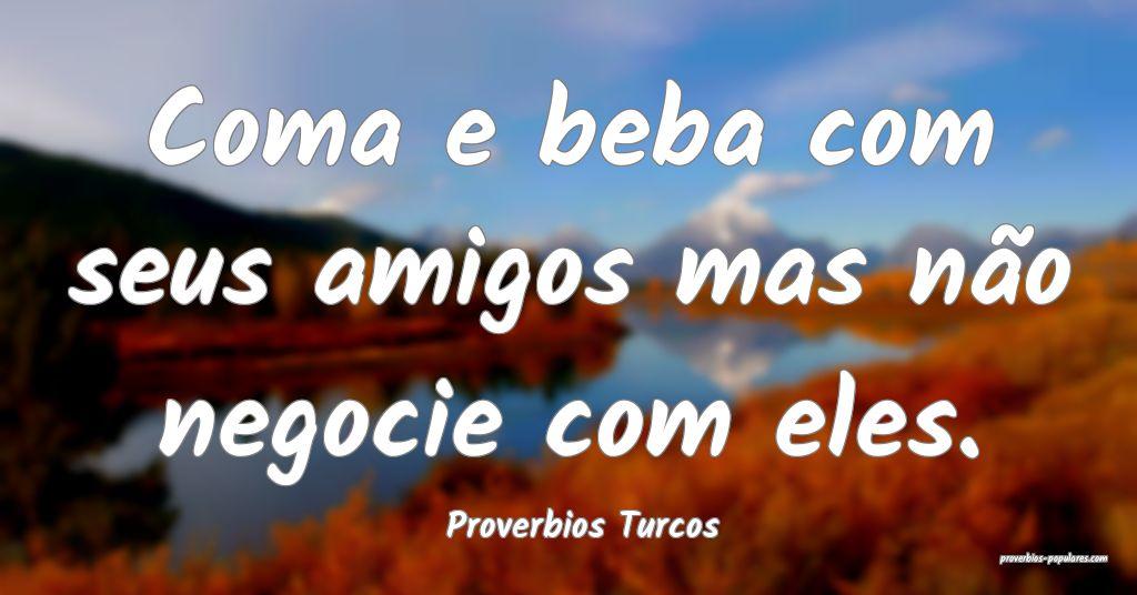 Proverbios Turcos - Coma e beba com seus amigos ma ...