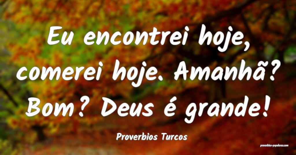 Proverbios Turcos - Eu encontrei hoje, comerei hoj ...