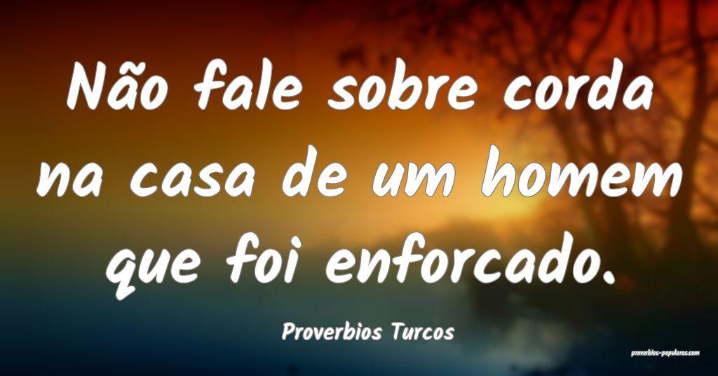 Proverbios Turcos - Não fale sobre corda na casa  ...
