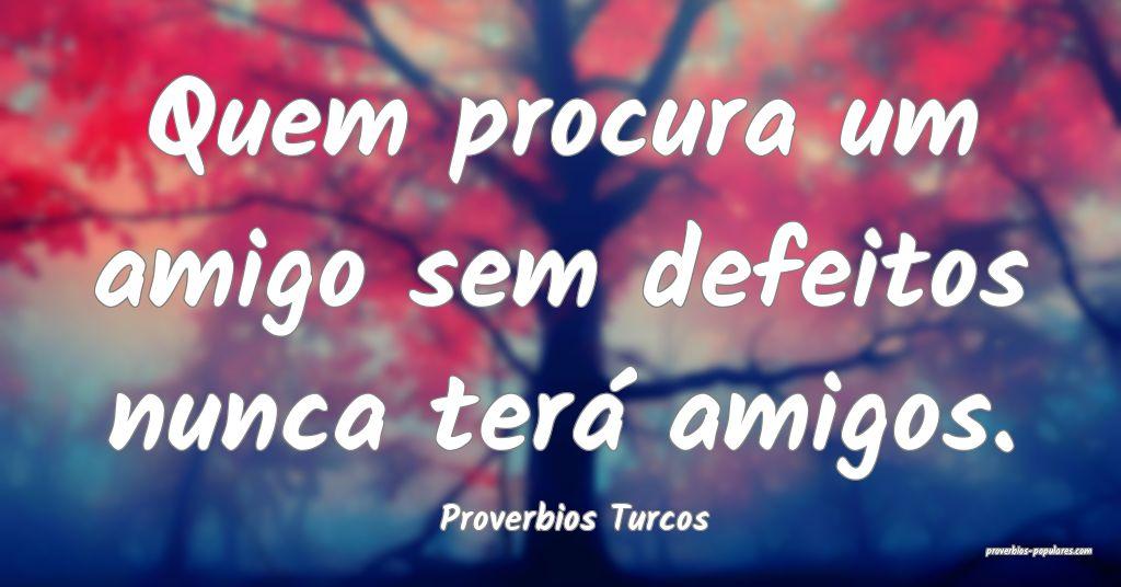 Proverbios Turcos - Quem procura um amigo sem defe ...