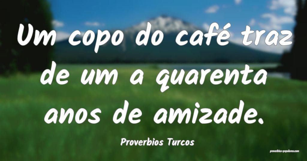 Proverbios Turcos - Um copo do café traz de um a  ...